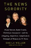 The News Sorority: Diane Sawyer, Katie Couric, Christiane Amanpour—and the (Ongoing, Imperfect, Complicated) Triumph of Women in TV News